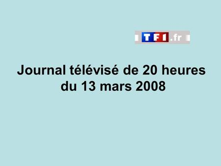 Journal télévisé de 20 heures du 13 mars 2008. Use the buttons below the video to hear it played, to pause it and to stop it. It lasts roughly 60 seconds.
