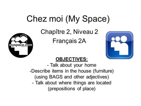 Chez moi (My Space) Chapître 2, Niveau 2 Français 2A OBJECTIVES: - Talk about your home -Describe items in the house (furniture) (using BAGS and other.