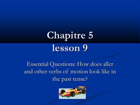 Chapitre 5 lesson 9 Essential Questions: How does aller and other verbs of motion look like in the past tense?