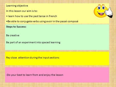 Steps to Success: Be creative Be part of an experiment into spaced learning Pay close attention during the input sections -Do your best to learn from and.