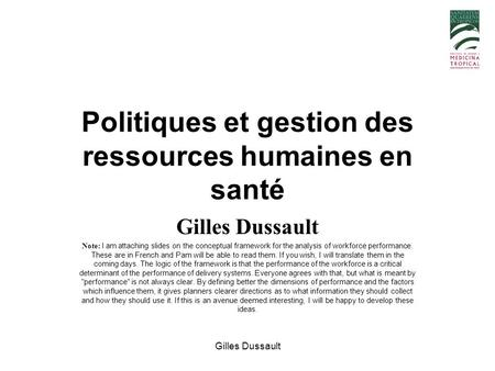 Gilles Dussault Politiques et gestion des ressources humaines en santé Gilles Dussault Note: I am attaching slides on the conceptual framework for the.