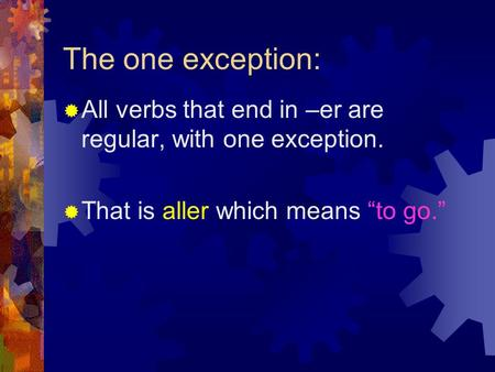 "The one exception:  All verbs that end in –er are regular, with one exception.  That is aller which means ""to go."""