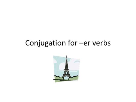 Conjugation for –er verbs