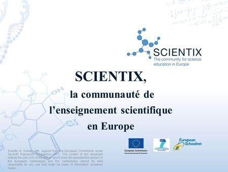 SCIENTIX, la communauté de l'enseignement scientifique en Europe Scientix is funded with support from the European Commission under Seventh Framework Programme.