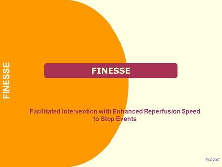 FINESSE Facilitated Intervention with Enhanced Reperfusion Speed to Stop Events ESC 2007 FINESSE.