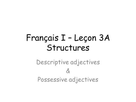 Français I – Leçon 3A Structures Descriptive adjectives & Possessive adjectives.