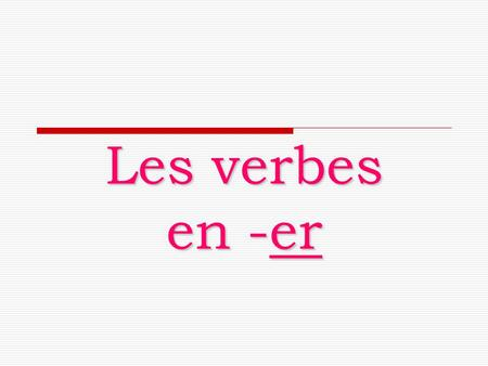 Les verbes en -er. –er 5000 –er verbs !!!  They are called REGULAR verbs because about 5000 verbs have the same endings.  It's a good idea to learn.