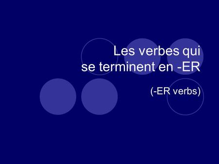 Les verbes qui se terminent en -ER (-ER verbs). French has both regular and irregular verbs. (English does too, for that matter.)