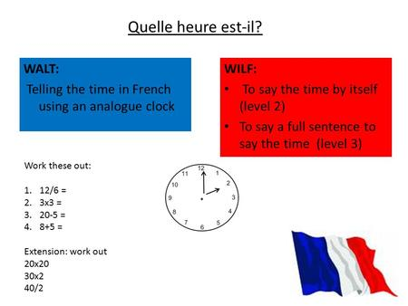 WALT: Telling the time in French using an analogue clock Quelle heure est-il? WILF: To say the time by itself (level 2) To say a full sentence to say the.