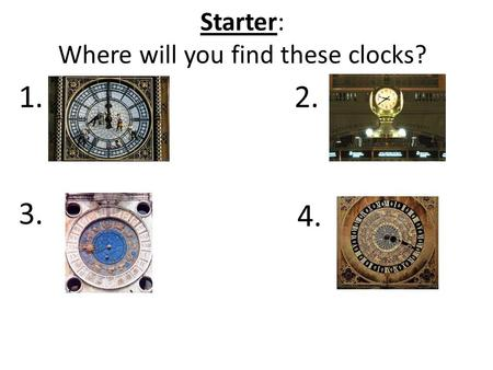 Starter: Where will you find these clocks? 1.2. 3. 4.