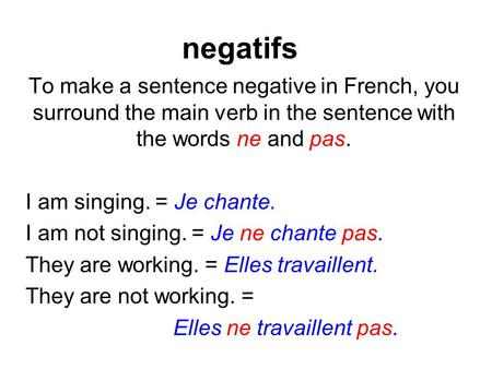 Negatifs To make a sentence negative in French, you surround the main verb in the sentence with the words ne and pas. I am singing. = Je chante. I am not.