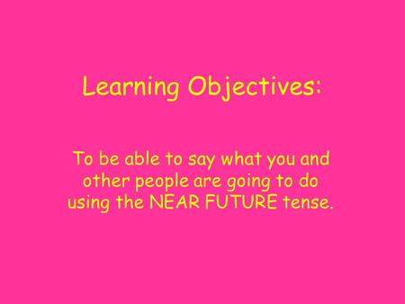 Learning Objectives: To be able to say what you and other people are going to do using the NEAR FUTURE tense.