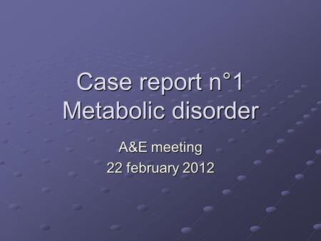 Case report n°1 Metabolic disorder A&E meeting 22 february 2012.