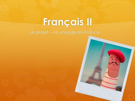 Français II Le projet – Le voyage en France.   You are writing a travel/photo journal in order to keep track of your great trip to the cities of France.