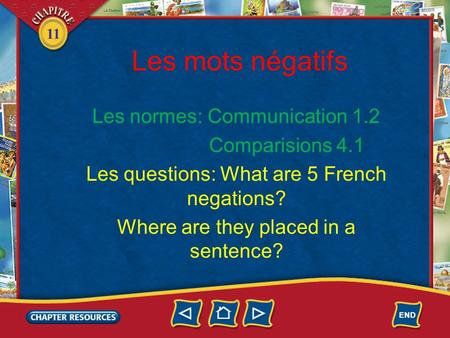 11 Les mots négatifs Les normes: Communication 1.2 Comparisions 4.1 Les questions: What are 5 French negations? Where are they placed in a sentence?