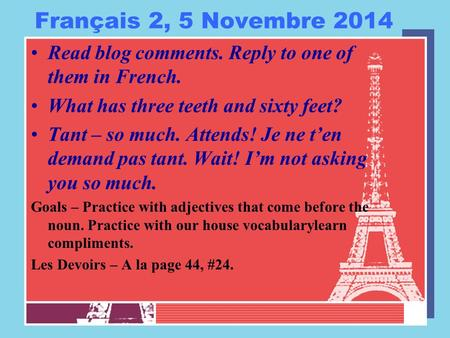 Français 2, 5 Novembre 2014 Read blog comments. Reply to one of them in French. What has three teeth and sixty feet? Tant – so much. Attends! Je ne t'en.