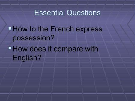 Essential Questions  How to the French express possession?  How does it compare with English?