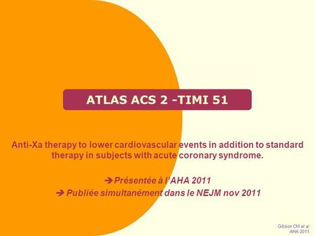 ATLAS ACS 2 -TIMI 51 Anti-Xa therapy to lower cardiovascular events in addition to standard therapy in subjects with acute coronary syndrome.  Présentée.