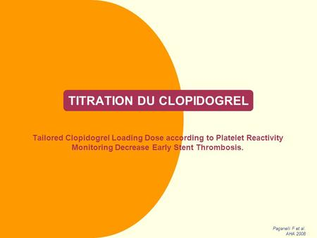 TITRATION DU CLOPIDOGREL Tailored Clopidogrel Loading Dose according to Platelet Reactivity Monitoring Decrease Early Stent Thrombosis. Paganelli F et.
