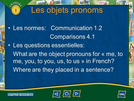 1 Les objets pronoms Les normes: Communication 1.2 Comparisons 4.1 Les questions essentielles: What are the object pronouns for « me, to me, you, to you,