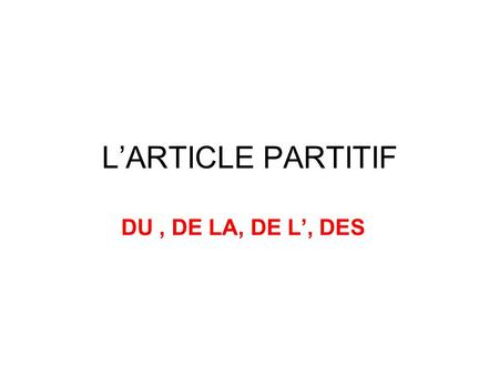 L'ARTICLE PARTITIF DU , DE LA, DE L', DES.