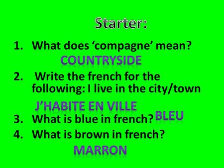 1.What does 'compagne' mean? 2. Write the french for the following: I live in the city/town 3.What is blue in french? 4.What is brown in french?