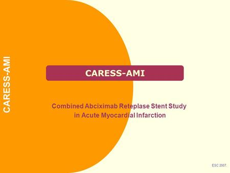 CARESS-AMI Combined Abciximab Reteplase Stent Study in Acute Myocardial Infarction ESC 2007. CARESS-AMI.