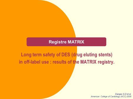 Registre MATRIX Long term safety of DES (drug eluting stents) in off-label use : results of the MATRIX registry. Dangas G.D et al. American College of.