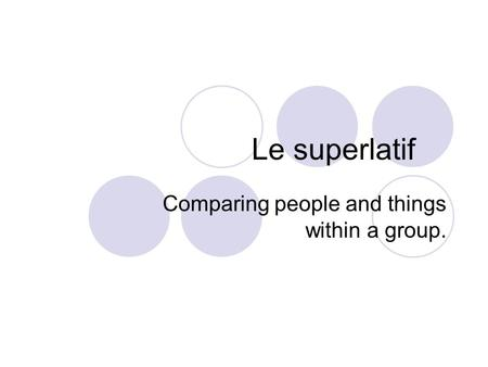 Le superlatif Comparing people and things within a group.
