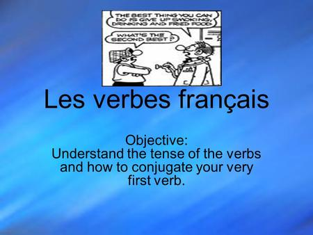 Les verbes français Objective: Understand the tense of the verbs and how to conjugate your very first verb.