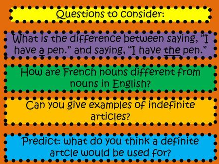 "Questions to consider: How are French nouns different from nouns in English? What is the difference between saying, ""I have a pen."" and saying, ""I have."