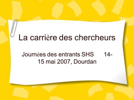 La carri è re des chercheurs Journ é es des entrants SHS 14- 15 mai 2007, Dourdan.