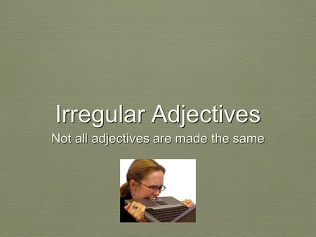 Irregular Adjectives Not all adjectives are made the same.