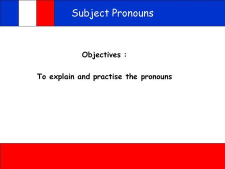 Subject Pronouns Objectives : To explain and practise the pronouns.