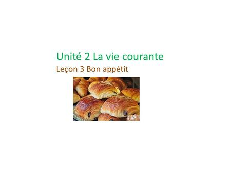 Unité 2 La vie courante Leçon 3 Bon appétit. Thème et Objectifs Everyday life in France In this unit, you will learn how to get along in France. You will.