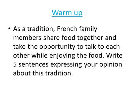 Warm up As a tradition, French family members share food together and take the opportunity to talk to each other while enjoying the food. Write 5 sentences.