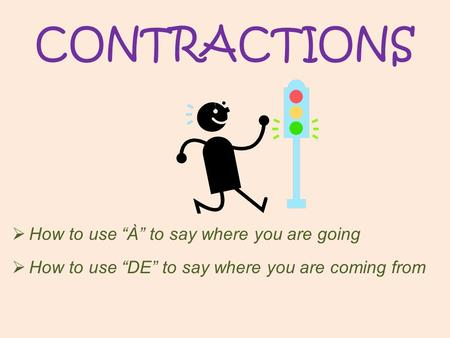 "CONTRACTIONS  How to use ""À"" to say where you are going  How to use ""DE"" to say where you are coming from."