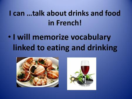 I can …talk about drinks and food in French! I will memorize vocabulary linked to eating and drinking.