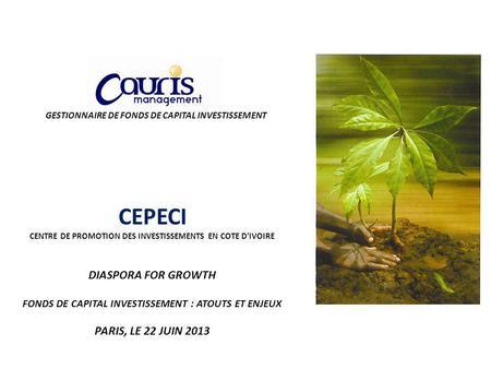 GESTIONNAIRE DE FONDS DE CAPITAL INVESTISSEMENT CEPECI CENTRE DE PROMOTION DES INVESTISSEMENTS EN COTE DIVOIRE DIASPORA FOR GROWTH FONDS DE CAPITAL INVESTISSEMENT.