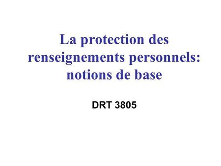 La protection des renseignements personnels: notions de base DRT 3805.