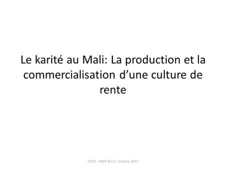 Le karité au Mali: La production et la commercialisation dune culture de rente FIESS - AMPJ & CCI- octobre 2011.