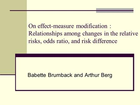 On effect-measure modification : Relationships among changes in the relative risks, odds ratio, and risk difference Babette Brumback and Arthur Berg.
