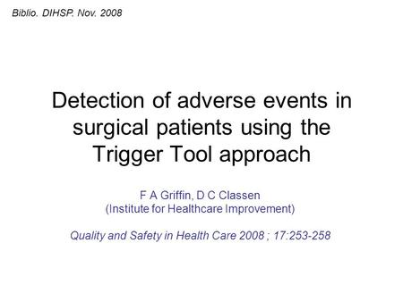 Detection of adverse events in surgical patients using the Trigger Tool approach F A Griffin, D C Classen (Institute for Healthcare Improvement) Quality.