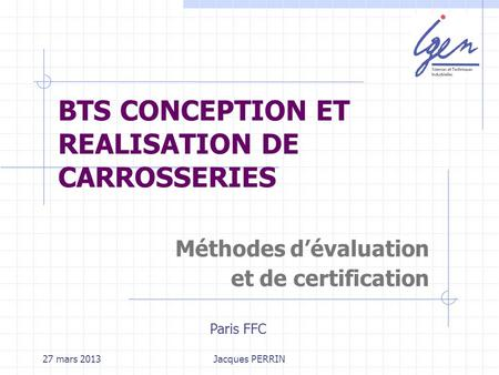 27 mars 2013Jacques PERRIN BTS CONCEPTION ET REALISATION DE CARROSSERIES Méthodes dévaluation et de certification Paris FFC.