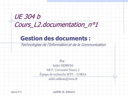 Cours n°1ue304b (S. Sidhom) UE 304 b Cours_L2.documentation_n°1 Gestion des documents : Technologies de lInformation et de la Communication Par : Sahbi.