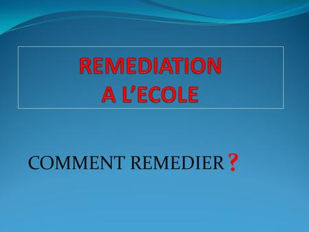 REMEDIATION A L'ECOLE ? COMMENT REMEDIER.