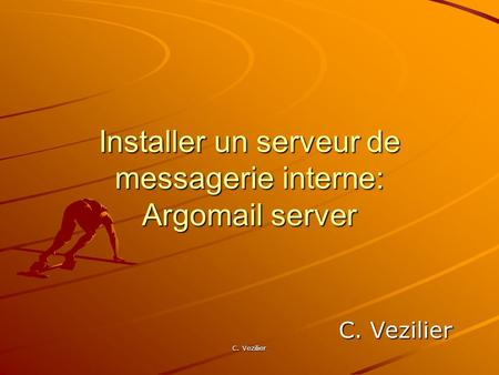 C. Vezilier Installer un serveur de messagerie interne: Argomail server C. Vezilier.