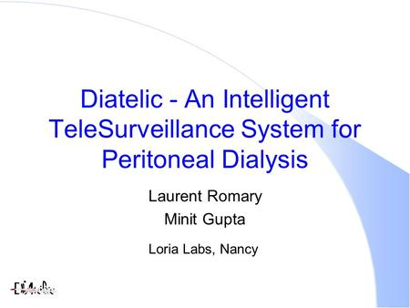 Diatelic - An Intelligent TeleSurveillance System for Peritoneal Dialysis Laurent Romary Minit Gupta Loria Labs, Nancy.