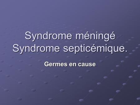 Syndrome méningé Syndrome septicémique.