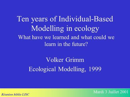 Réunion biblio LISC Mardi 3 Juillet 2001 Ten years of Individual-Based Modelling in ecology Volker Grimm Ecological Modelling, 1999 What have we learned.